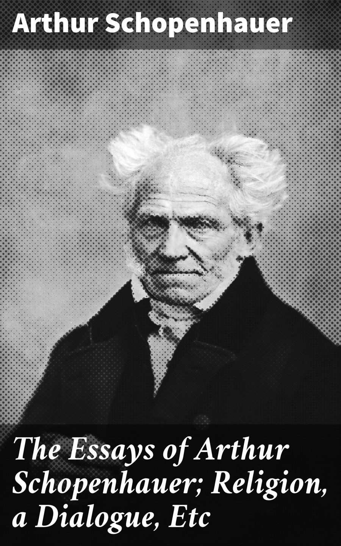Артур Шопенгауэр The Essays of Arthur Schopenhauer; Religion, a Dialogue, Etc economics for policy making selected essays of arthur m okun