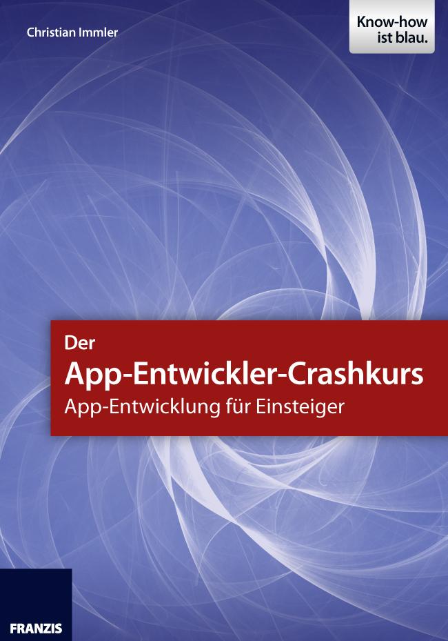 Christian Immler Der App-Entwickler-Crashkurs - App-Entwicklung für Einsteiger