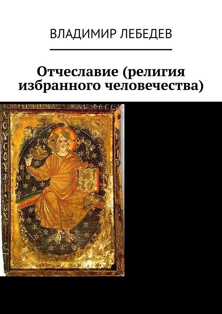 цена Владимир Лебедев Отчеславие (религия избранного человечества) онлайн в 2017 году