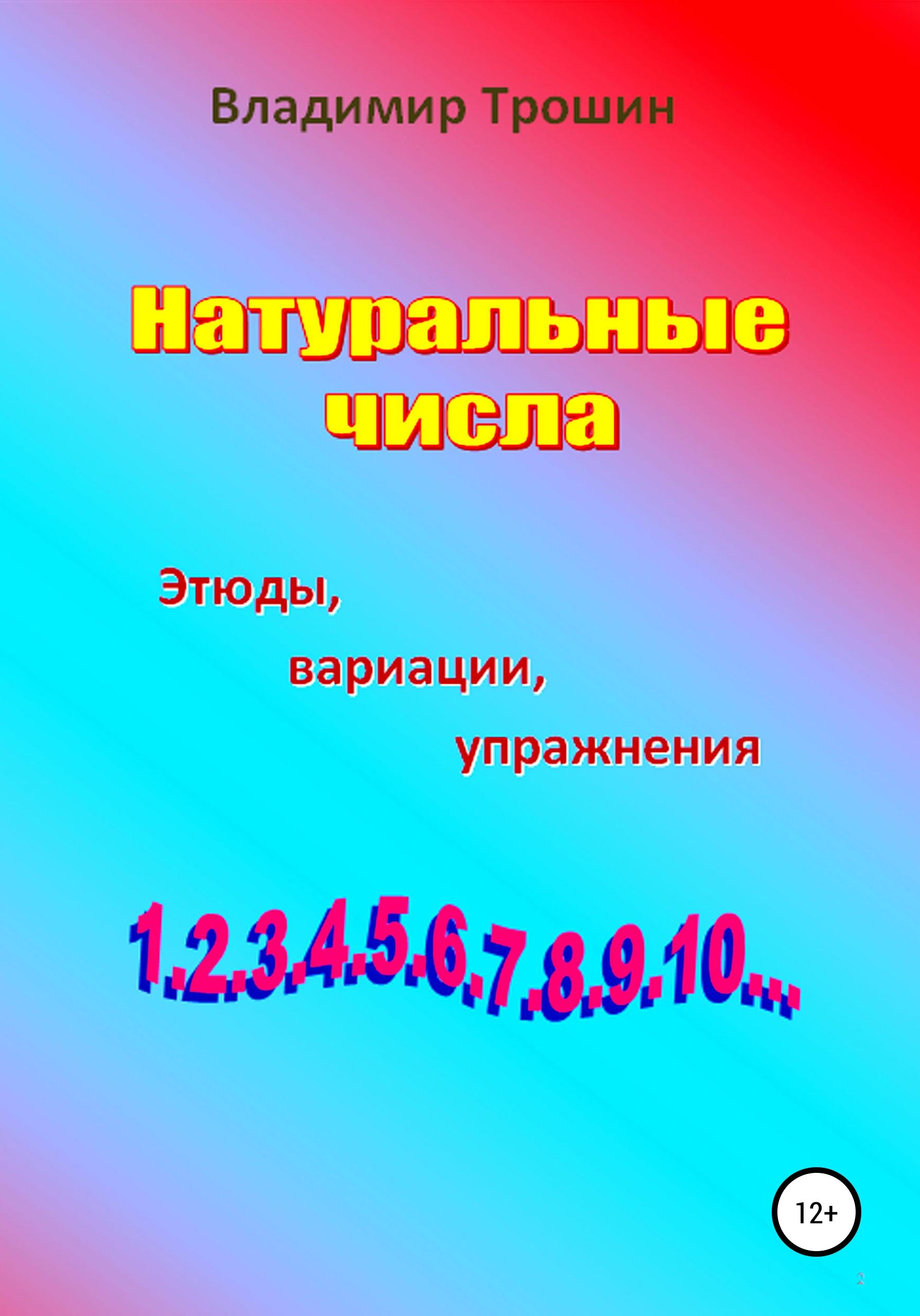Владимир Валентинович Трошин Натуральные числа. Этюды, вариации, упражнения