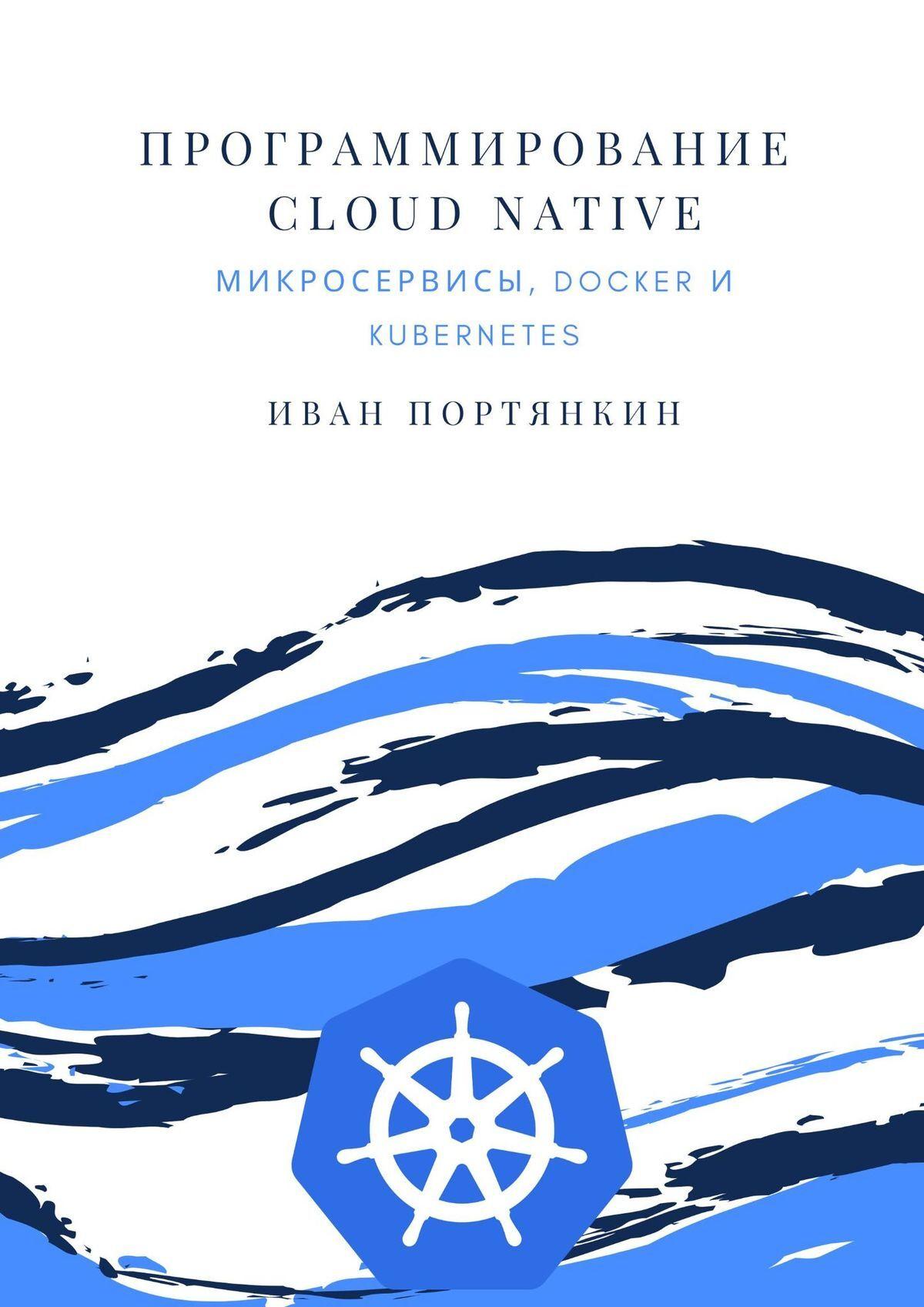 Иван Портянкин Программирование Cloud Native. Микросервисы, Docker иKubernetes