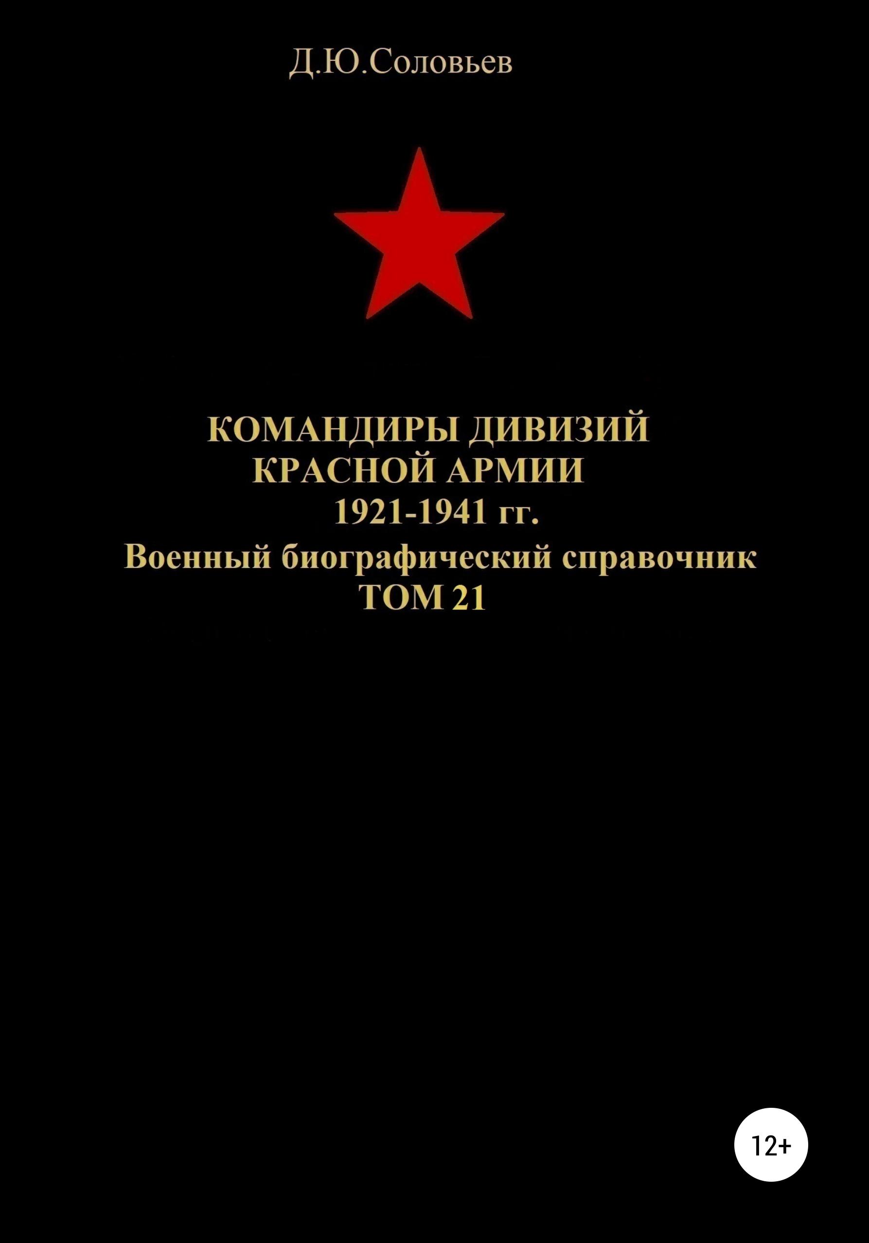 Денис Юрьевич Соловьев Командиры дивизий Красной Армии 1921-1941 гг. Том 21