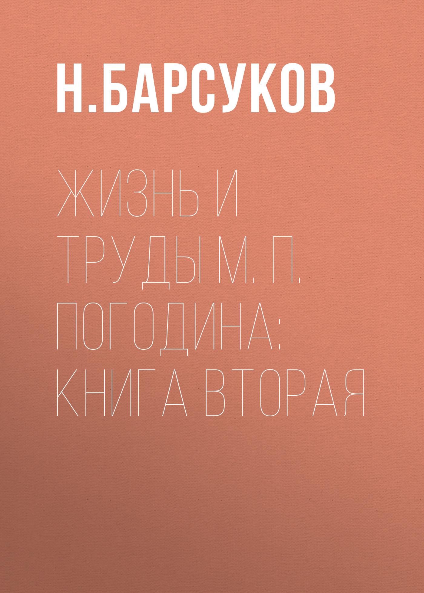 Н. Барсуков Жизнь и труды М. П. Погодина: книга вторая