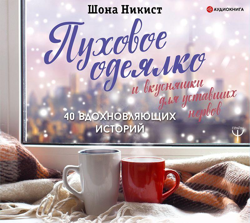 Шона Никист Пуховое одеялко и вкусняшки для уставших нервов. 40 вдохновляющих историй