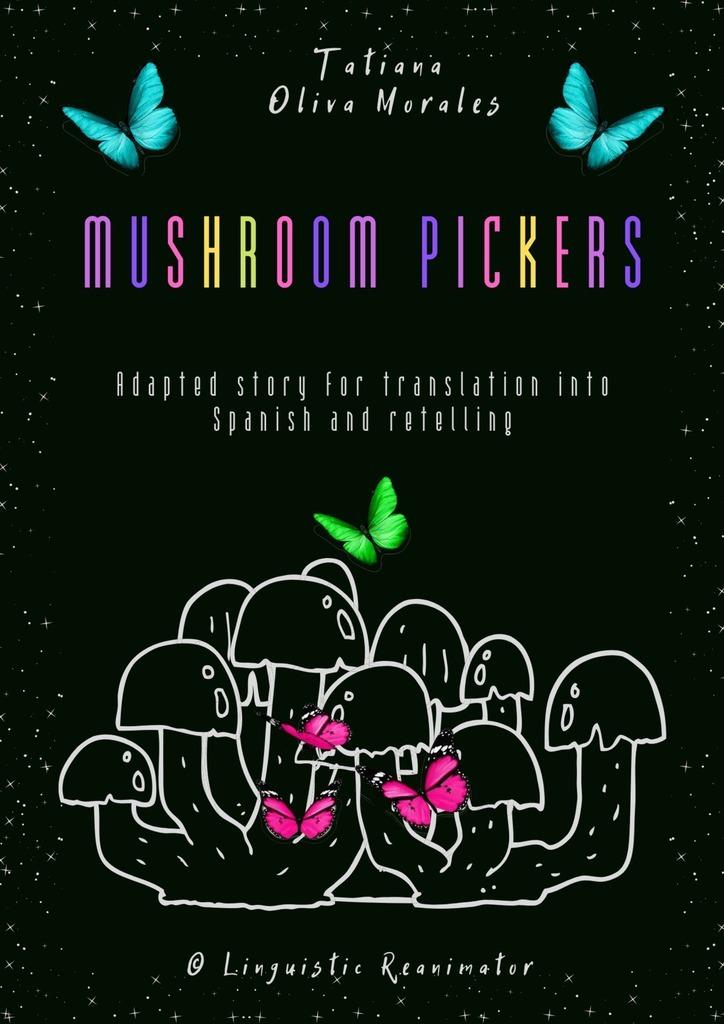 Tatiana Oliva Morales Mushroom pickers. Adapted story for translation into Spanish and retelling. © Linguistic Reanimator a j hoge effortless english learn to speak english like a native