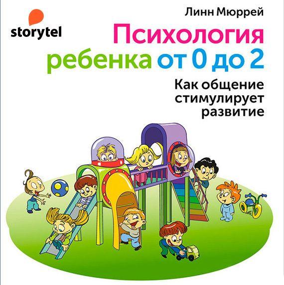Психология ребенка от 0 до 2. Как общение стимулирует развитие ( Линн Мюррей  )