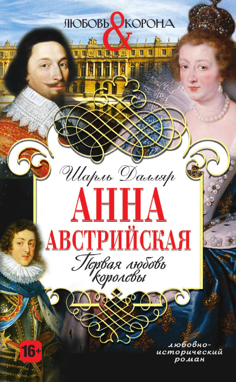 Шарль Далляр Анна Австрийская. Первая любовь королевы чарова анна любовь приходит в черном