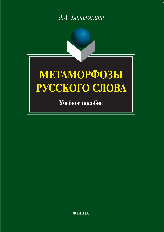 Э. А. Балалыкина Метаморфозы русского слова. Учебное пособие