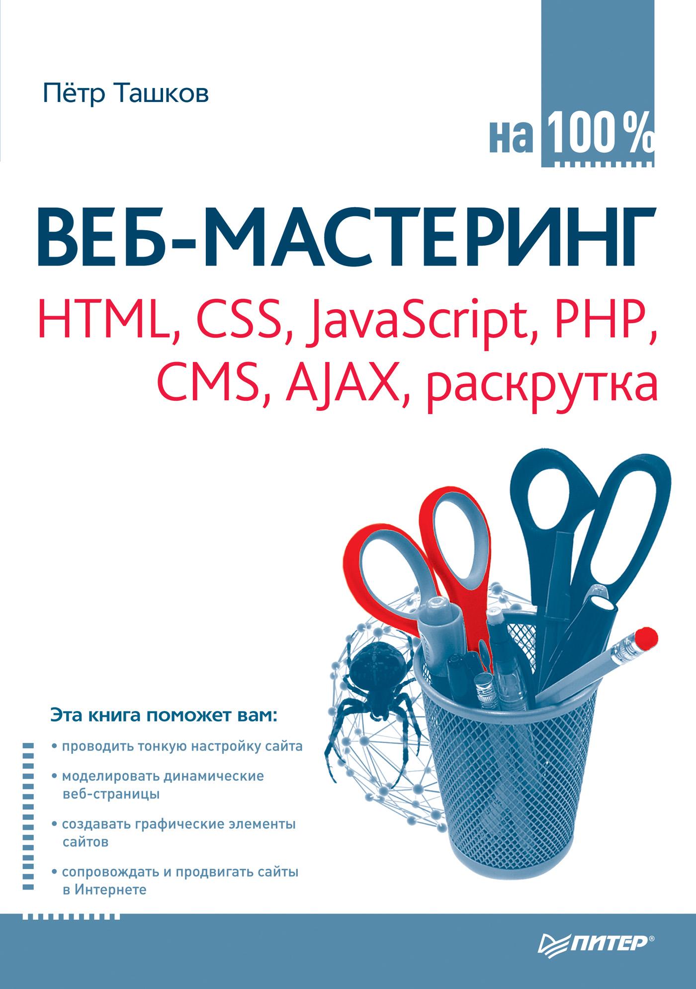 Петр Ташков Веб-мастеринг: HTML, CSS, JavaScript, PHP, CMS, AJAX, раскрутка никсон р создаем динамические веб сайты с помощью php mysql и javascript