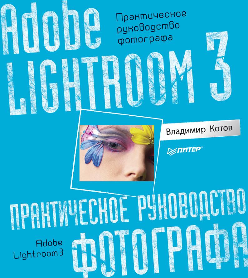 Владимир Котов Adobe Lightroom 3. Практическое руководство фотографа adobe photoshop lightroom 2 офиц учебный курс