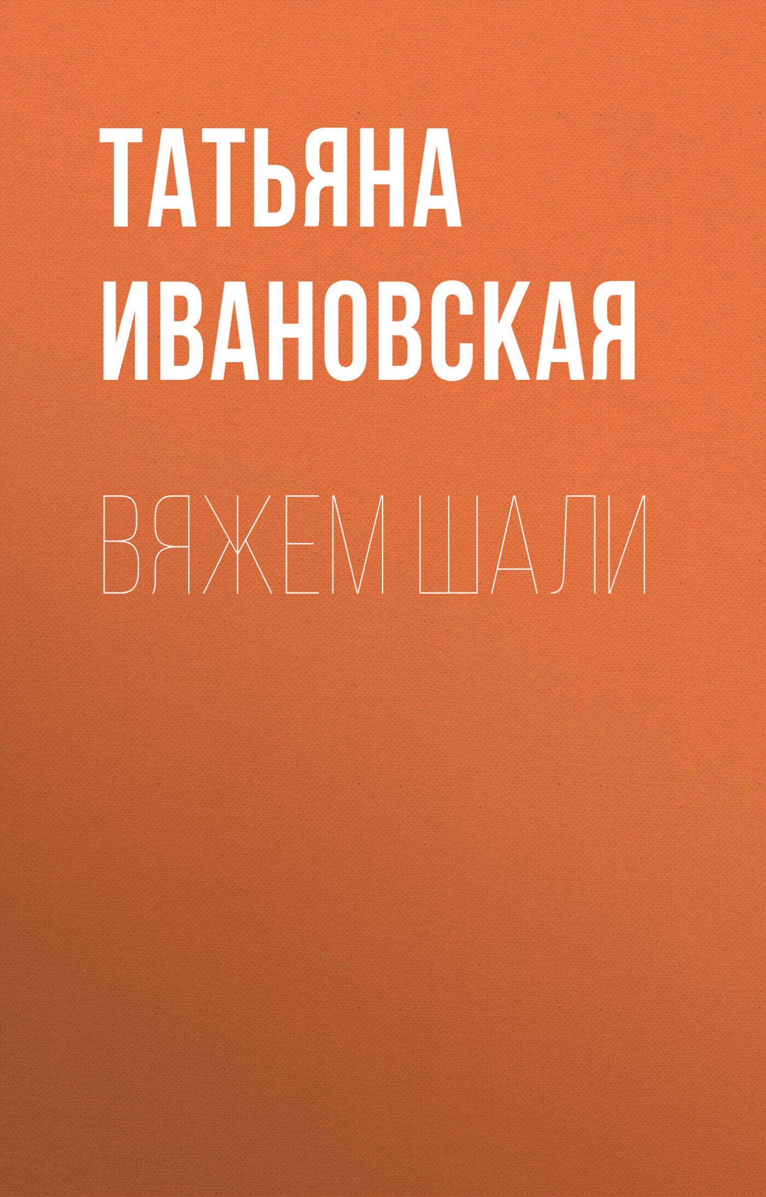 цена Т. В. Ивановская Вяжем шали онлайн в 2017 году