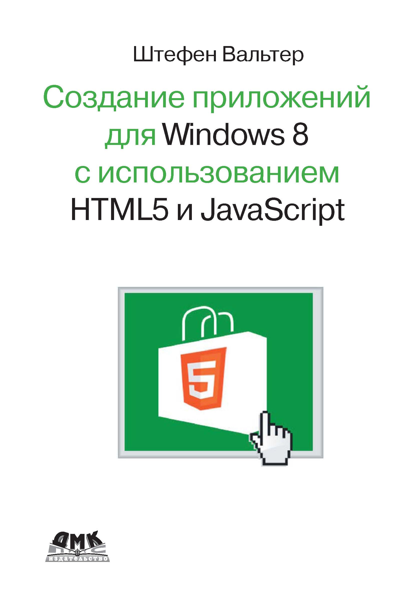 Штефен Вальтер Разработка приложений для Windows 8 с помощью HTML5 и JavaScript. Подробное руководство петцольд ч программирование для microsoft windows 8 6 е издание разработка приложений для windows 8 на html5 и javascript комплект из 2 книг