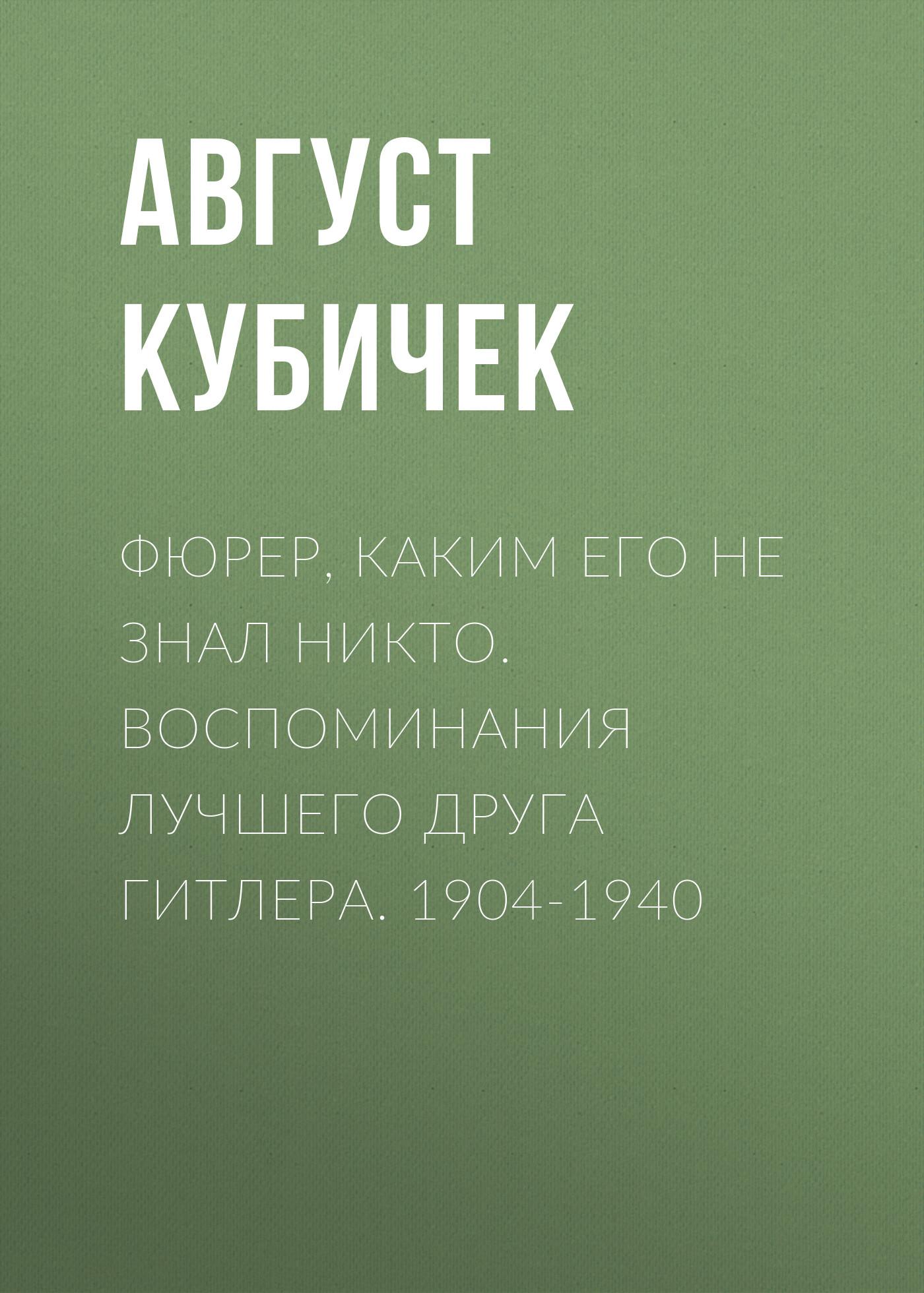 Август Кубичек Фюрер, каким его не знал никто. Воспоминания лучшего друга Гитлера. 1904-1940 фельдмаршалы гитлера и их битвы
