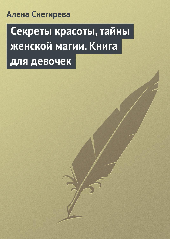 Алена Снегирева Секреты красоты, тайны женской магии. Книга для девочек нгуан о секреты красоты для девочек кто на свете всех милее