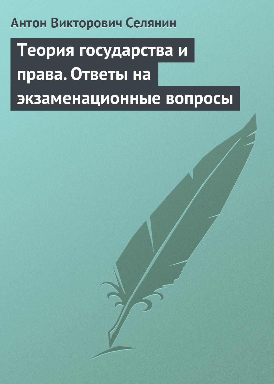 Антон Викторович Селянин Теория государства и права. Ответы на экзаменационные вопросы