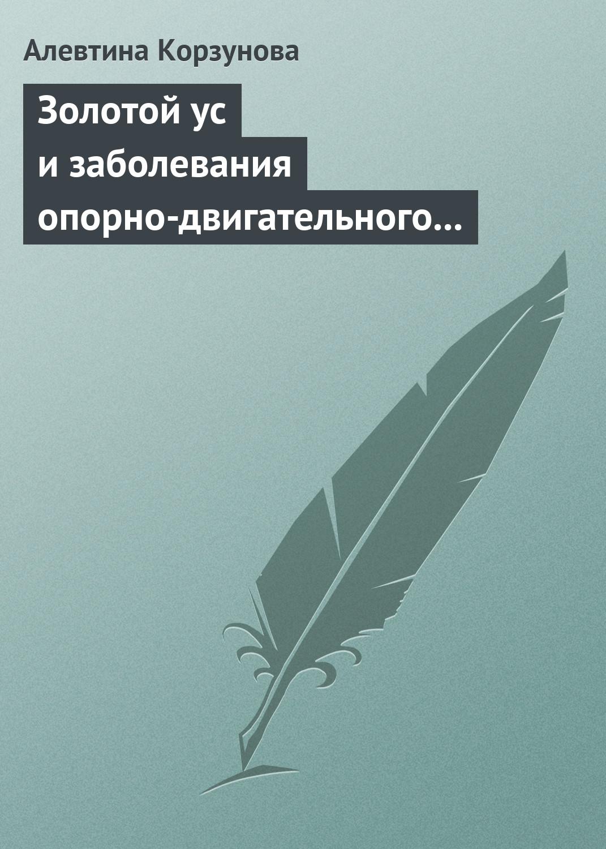 Алевтина Корзунова Золотой ус и заболевания опорно-двигательного аппарата цена