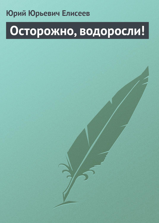 Ю. Ю. Елисеев Осторожно, водоросли! ю ю елисеев осторожно мумие