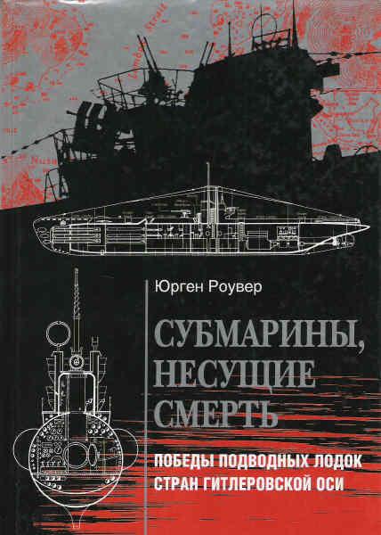Юрген Роувер Субмарины, несущие смерть. Победы подводных лодок стран гитлеровской Оси
