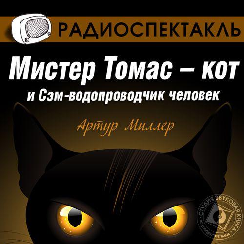 Артур Миллер Мистер Томас–кот и Сэм водопроводчик-человек (спектакль) владимир левшин кот хвастун спектакль