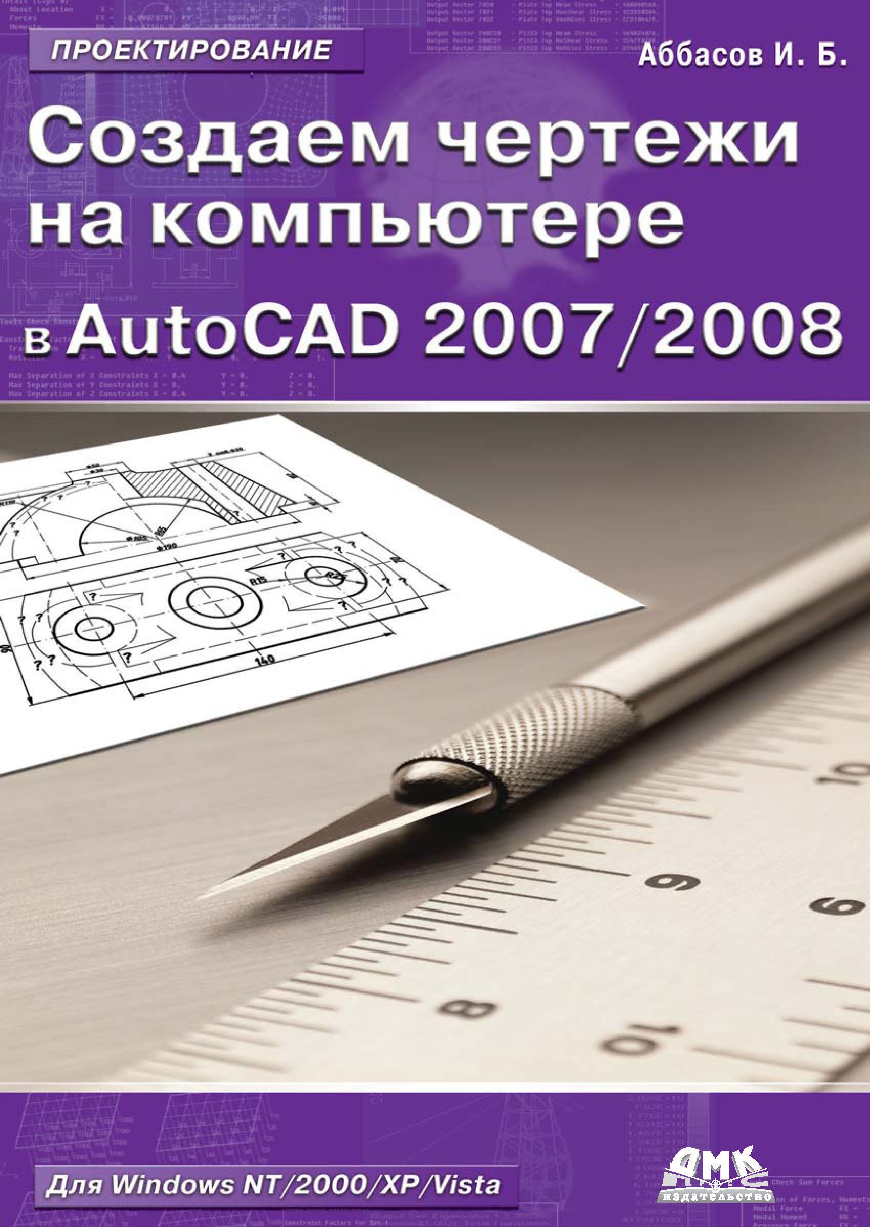 И. Б. Аббасов Создаем чертежи на компьютере в AutoCAD 2007/2008: учебное пособие панфилов игорь autocad 2007 с нуля русская и английская версии учебное пособие cd