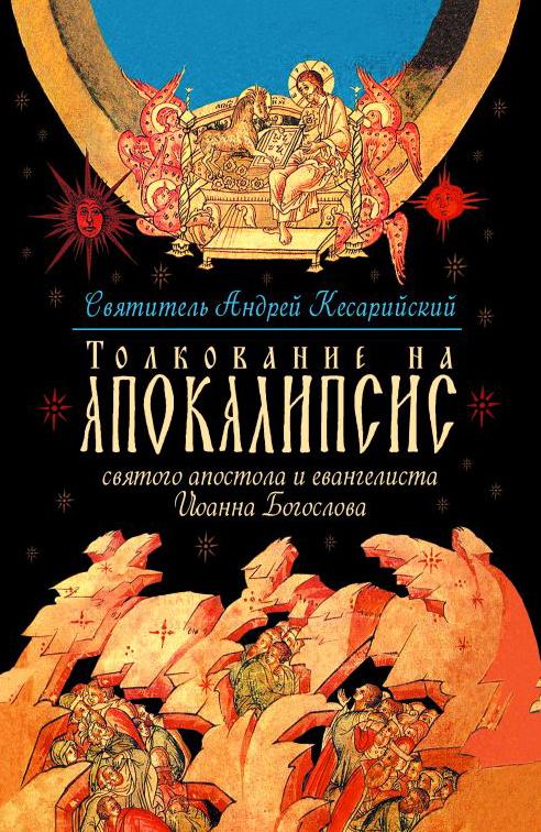 святитель Андрей, архиепископ Кесарии Каппадокийской Толкование на Апокалипсис святого Апостола и Евангелиста Иоанна Богослова. В 24 словах и 72 главах