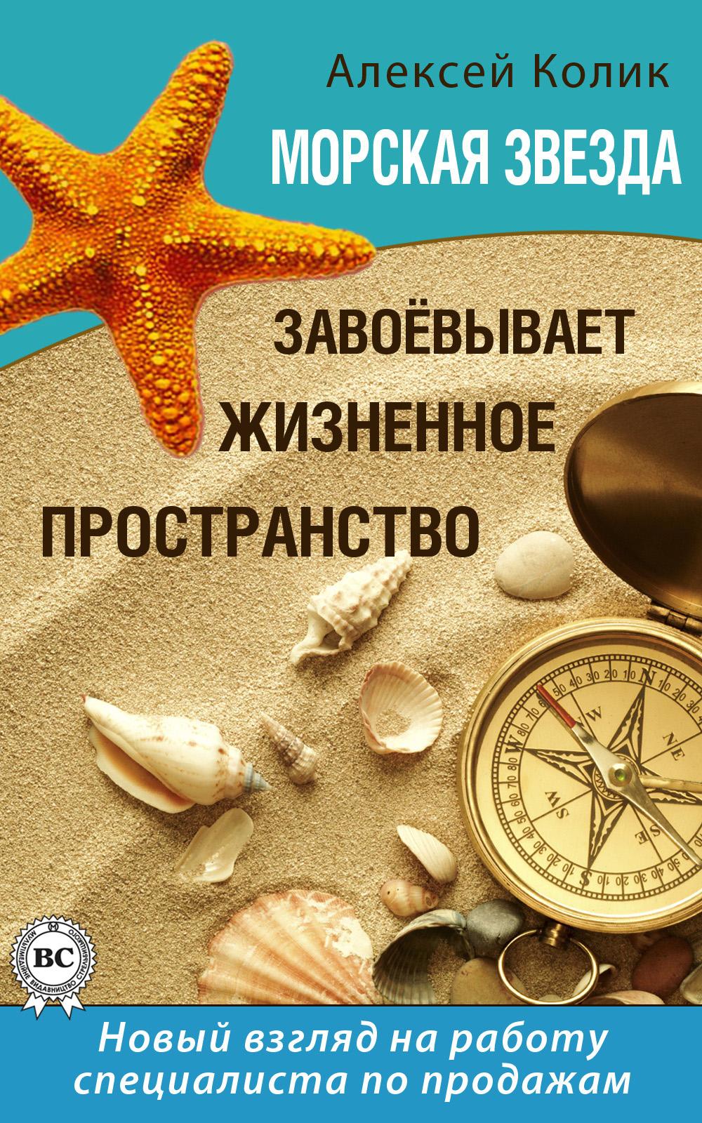 Алексей Колик Морская звезда завоевывает жизненное пространство. Новый взгляд на работу специалиста по продажам колентьев алексей сергеевич жизненное пространство