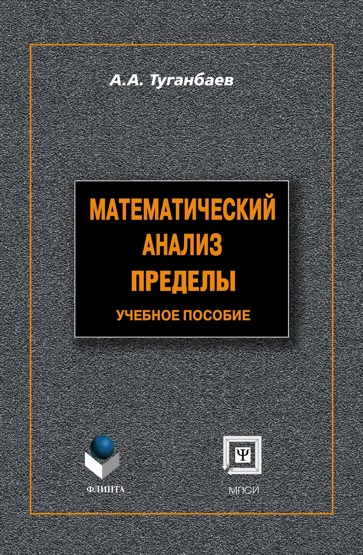 А. А. Туганбаев Математический анализ. Пределы: учебное пособие