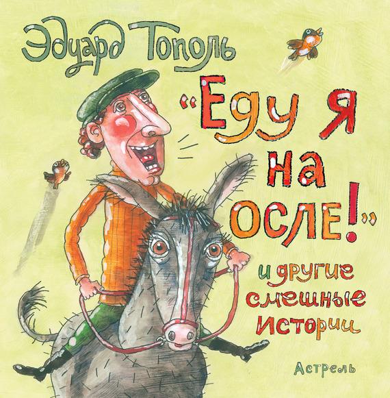 Эдуард Тополь «Еду я на осле!» и другие смешные истории (сборник) еду я на осле и другие смешные истории