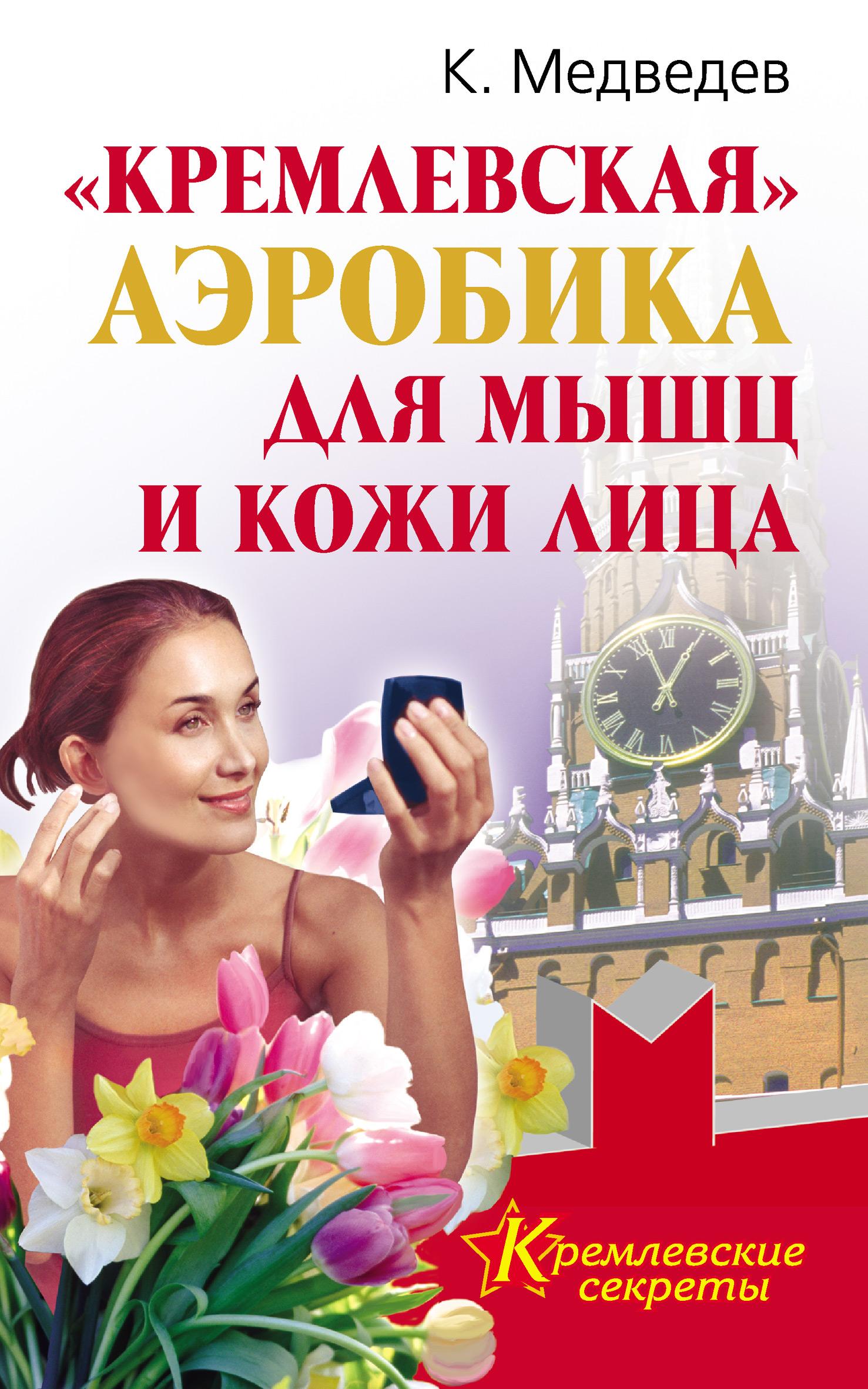 Константин Медведев «Кремлевская» аэробика для мышц и кожи лица аэробика для кожи мышц и лица