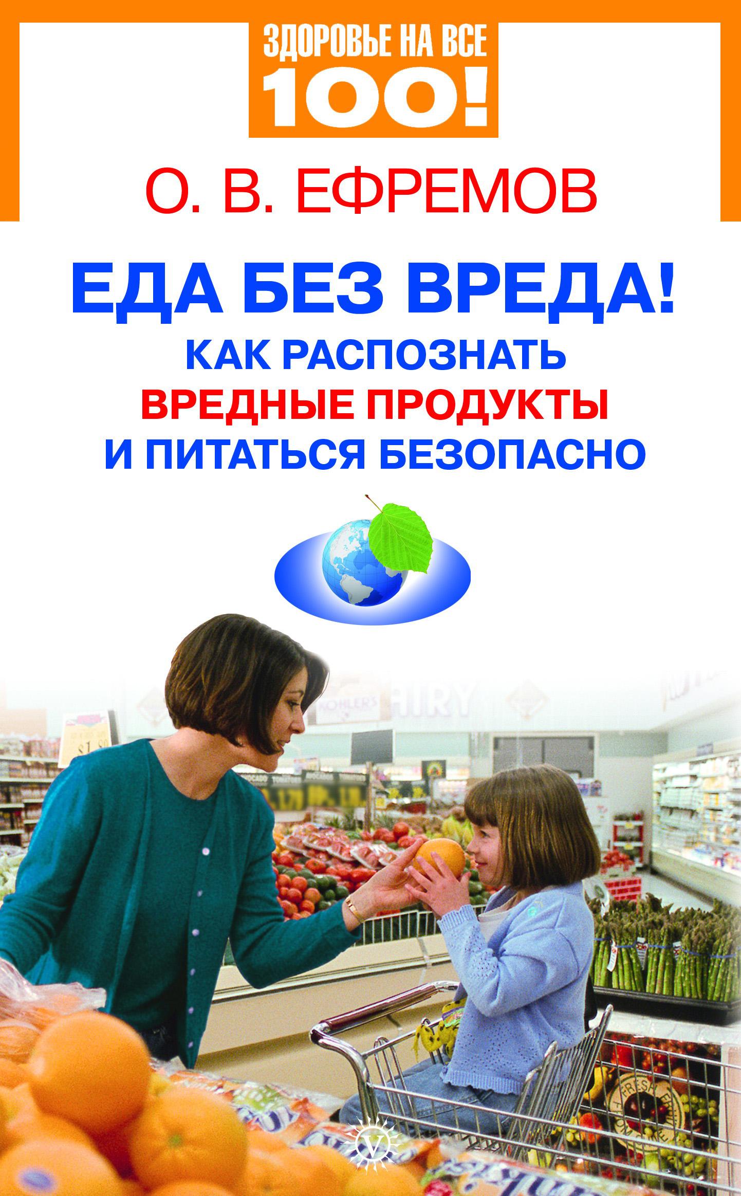 О. В. Ефремов Еда без вреда! Как распознать вредные продукты и питаться безопасно