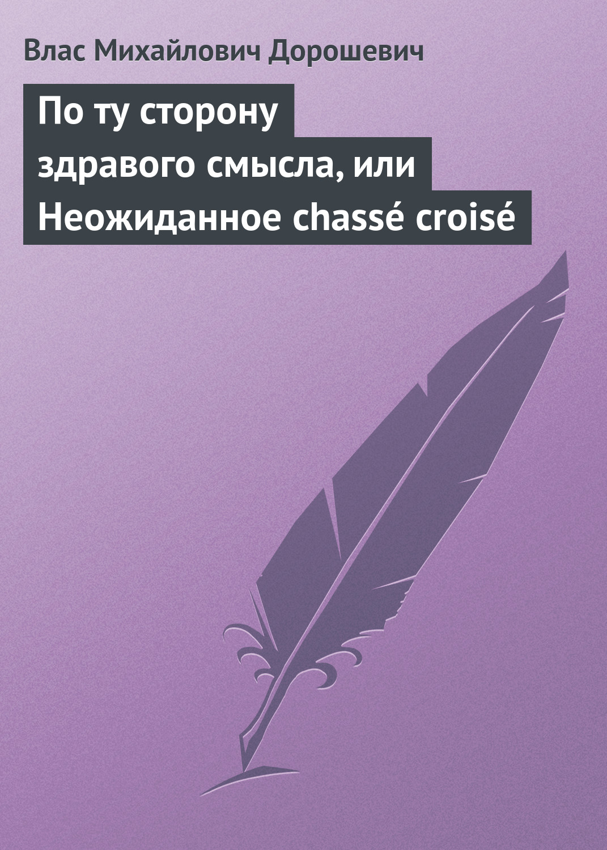 цены Влас Дорошевич По ту сторону здравого смысла, или Неожиданное chassé croisé