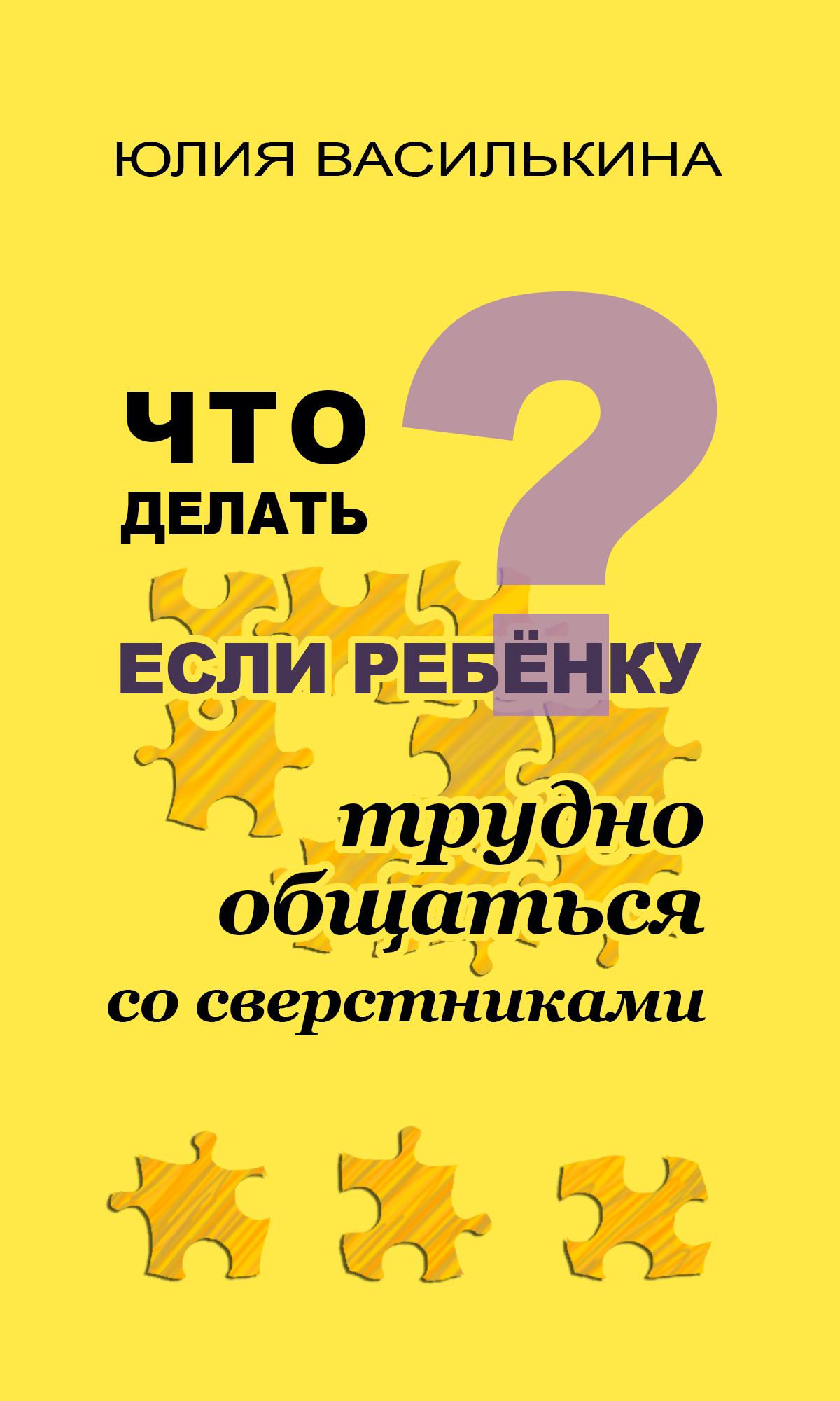 Юлия Василькина Что делать, если ребенку трудно общаться со сверстниками