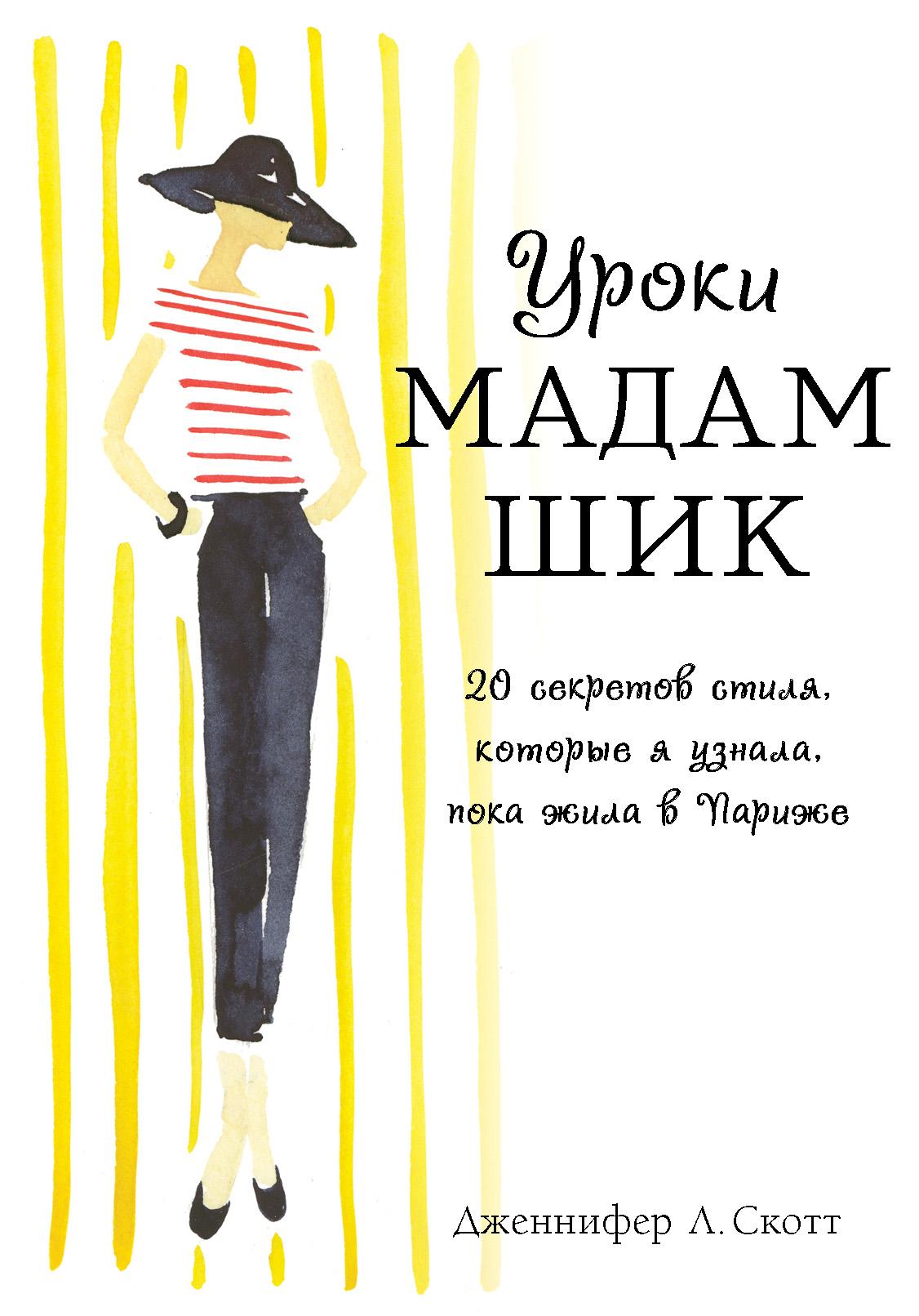 Дженнифер Л. Скотт Уроки мадам Шик. 20 секретов стиля, которые я узнала, пока жила в Париже дженнифер л скотт уроки мадам шик 20 секретов стиля которые я узнала пока жила в париже нов оф