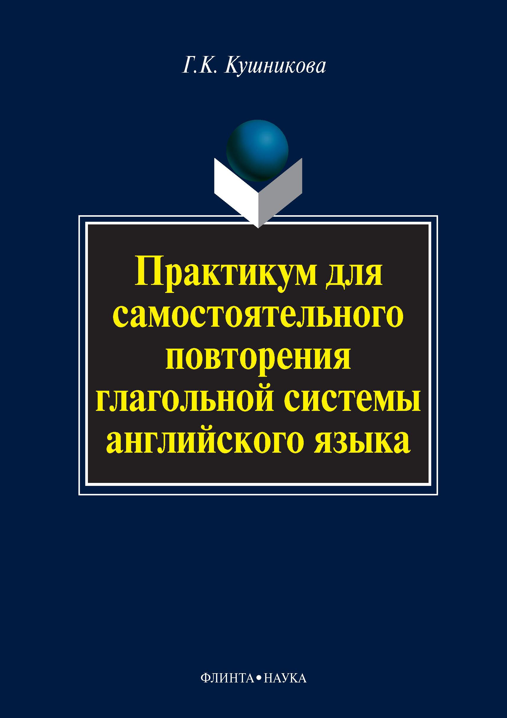 Г. К. Кушникова Практикум для самостоятельного повторения глагольной системы английского языка резник г а мировая экономика практикум