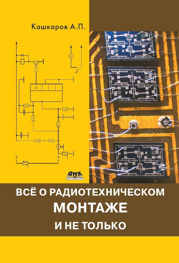 Андрей Кашкаров Всё о радиотехническом монтаже и не только