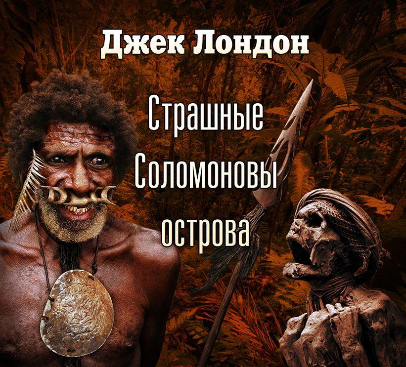 Джек Лондон Страшные Соломоновы острова (спектакль) юрий васильев дари огонь