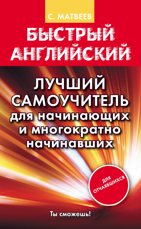 купить С. А. Матвеев Быстрый английский. Лучший самоучитель для начинающих и многократно начинавших дешево