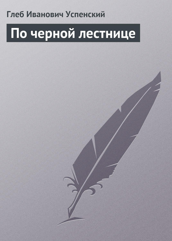 лучшая цена Глеб Иванович Успенский По черной лестнице