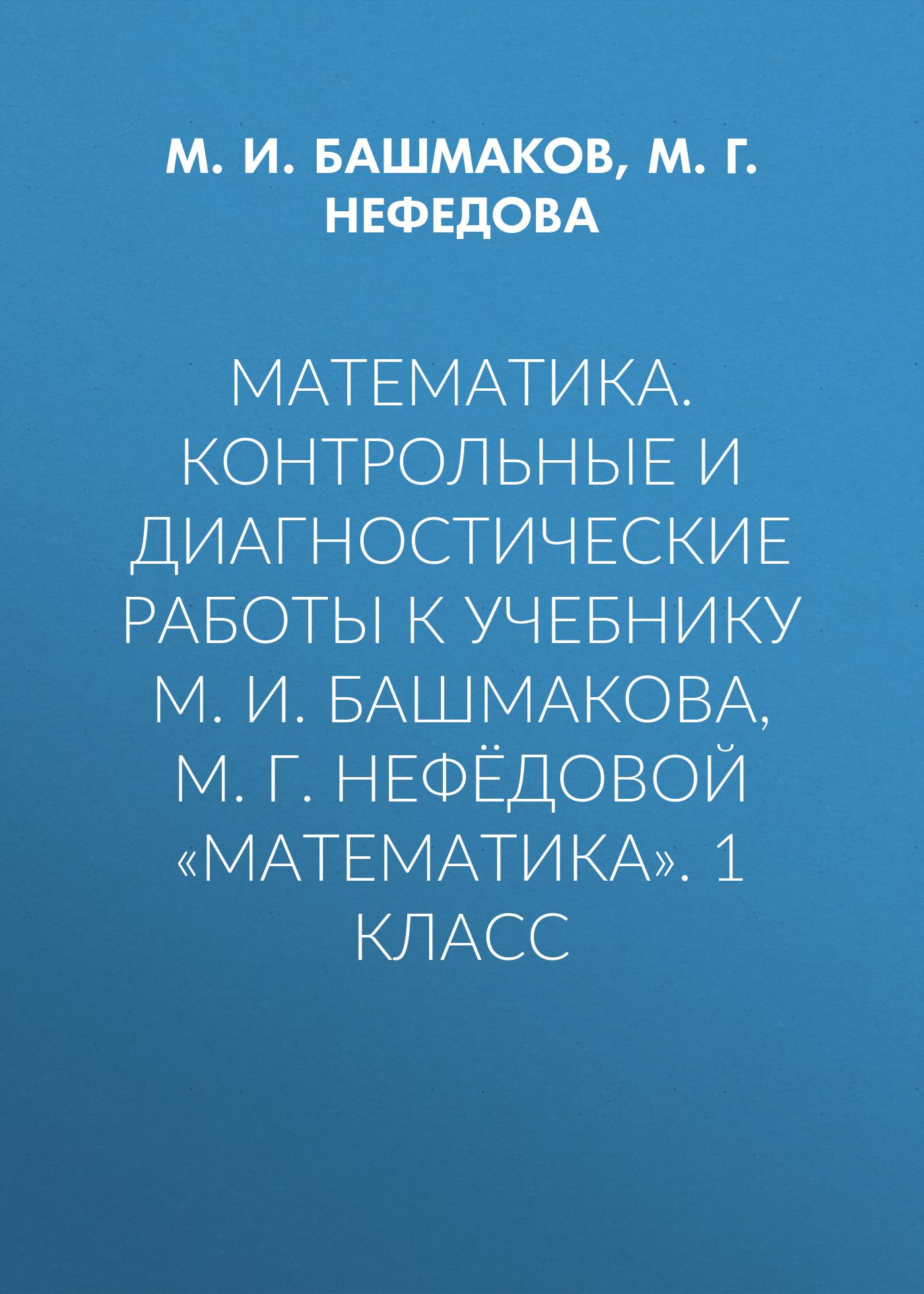 М. И. Башмаков Математика. Контрольные и диагностические работы к учебнику М. И. Башмакова, М. Г. Нефёдовой «Математика». 1 класс