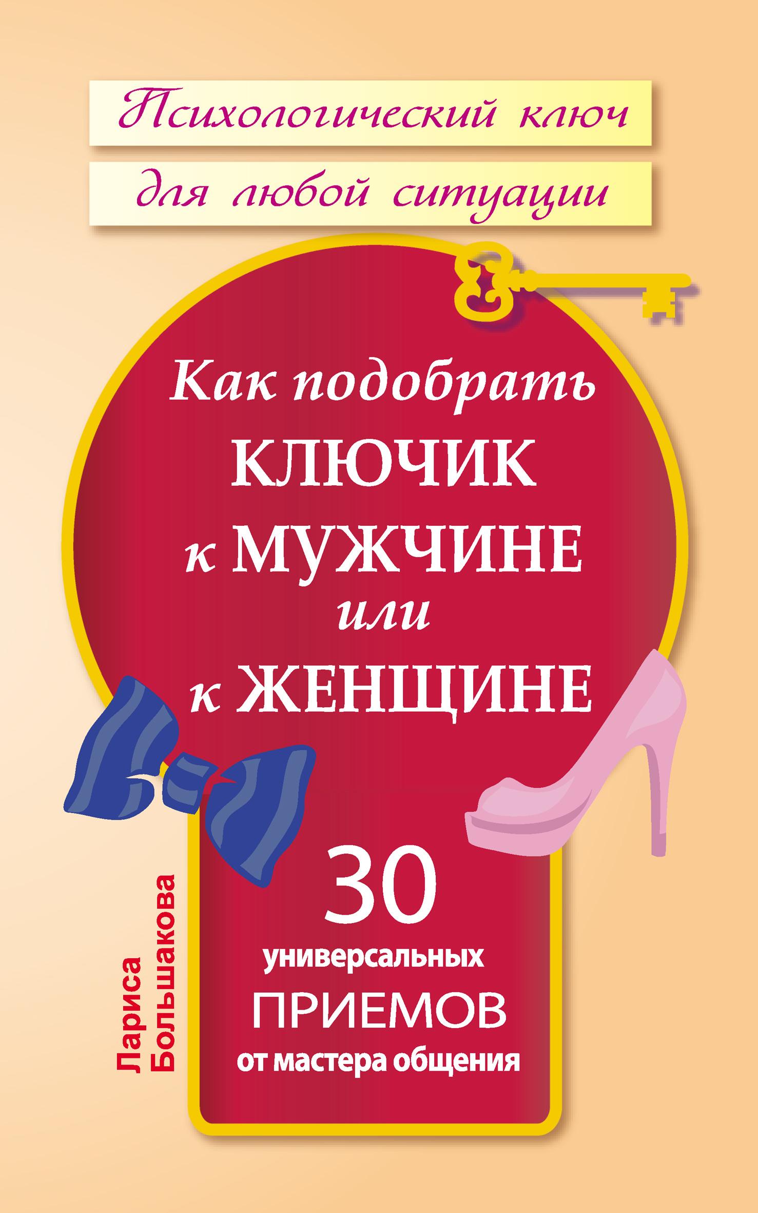Лариса Большакова Как подобрать ключик к мужчине или к женщине. 30 универсальных приемов от мастера общения цены онлайн