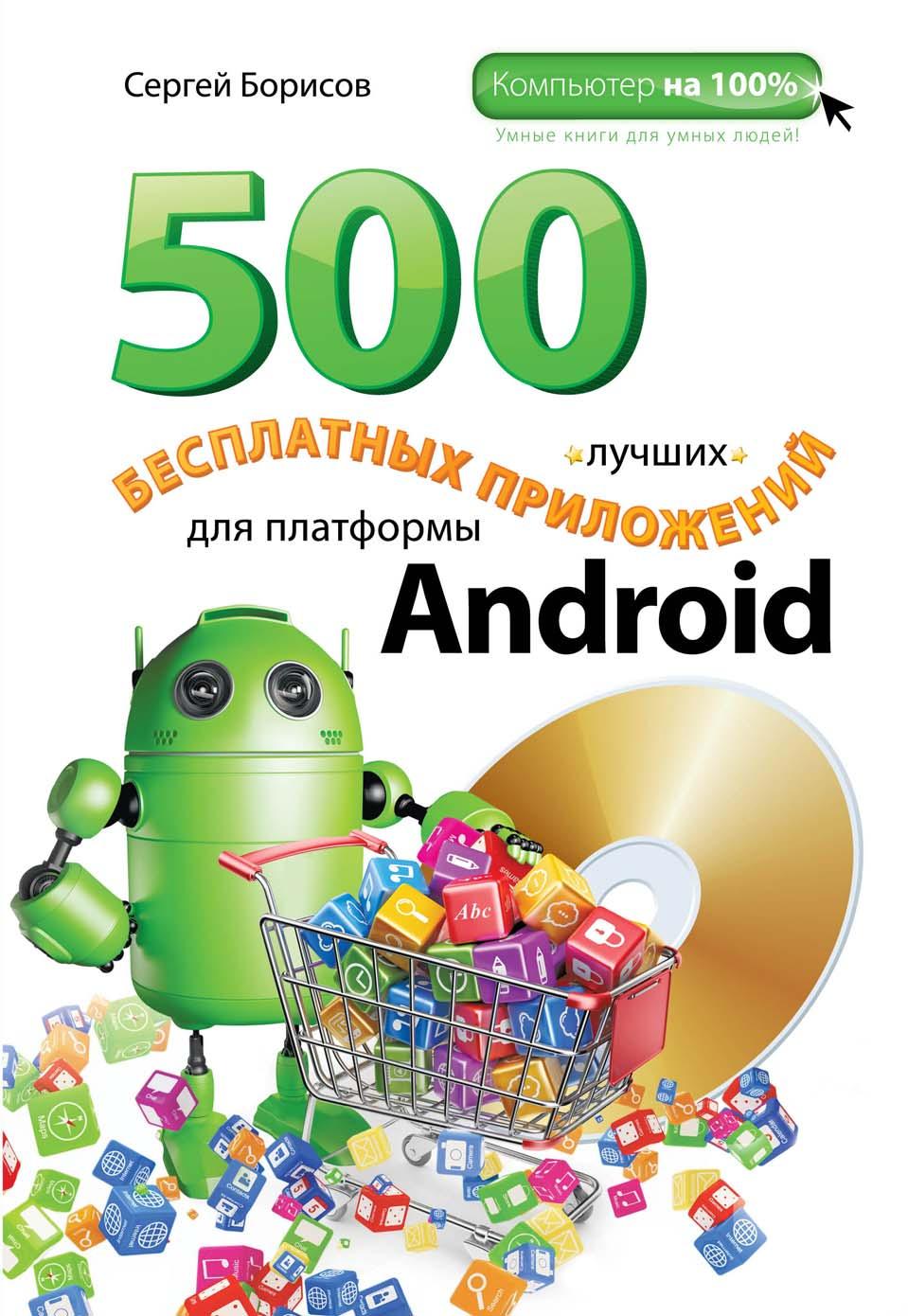 С. А. Борисов 500 лучших бесплатных приложений для платформы Android компьютер или ноутбук на все случаи жизни новейший самоучитель 70 бесплатных программ cd