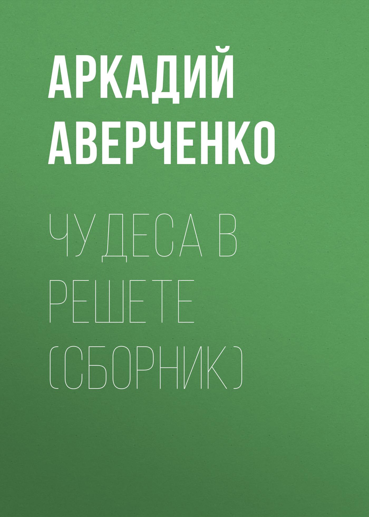 Аркадий Аверченко Чудеса в решете (сборник) аверченко а в свободной россии