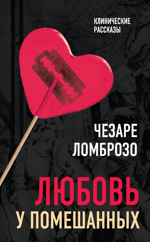 Фото - Чезаре Ломброзо Любовь у помешанных чезаре ломброзо женщина преступница и проститутка