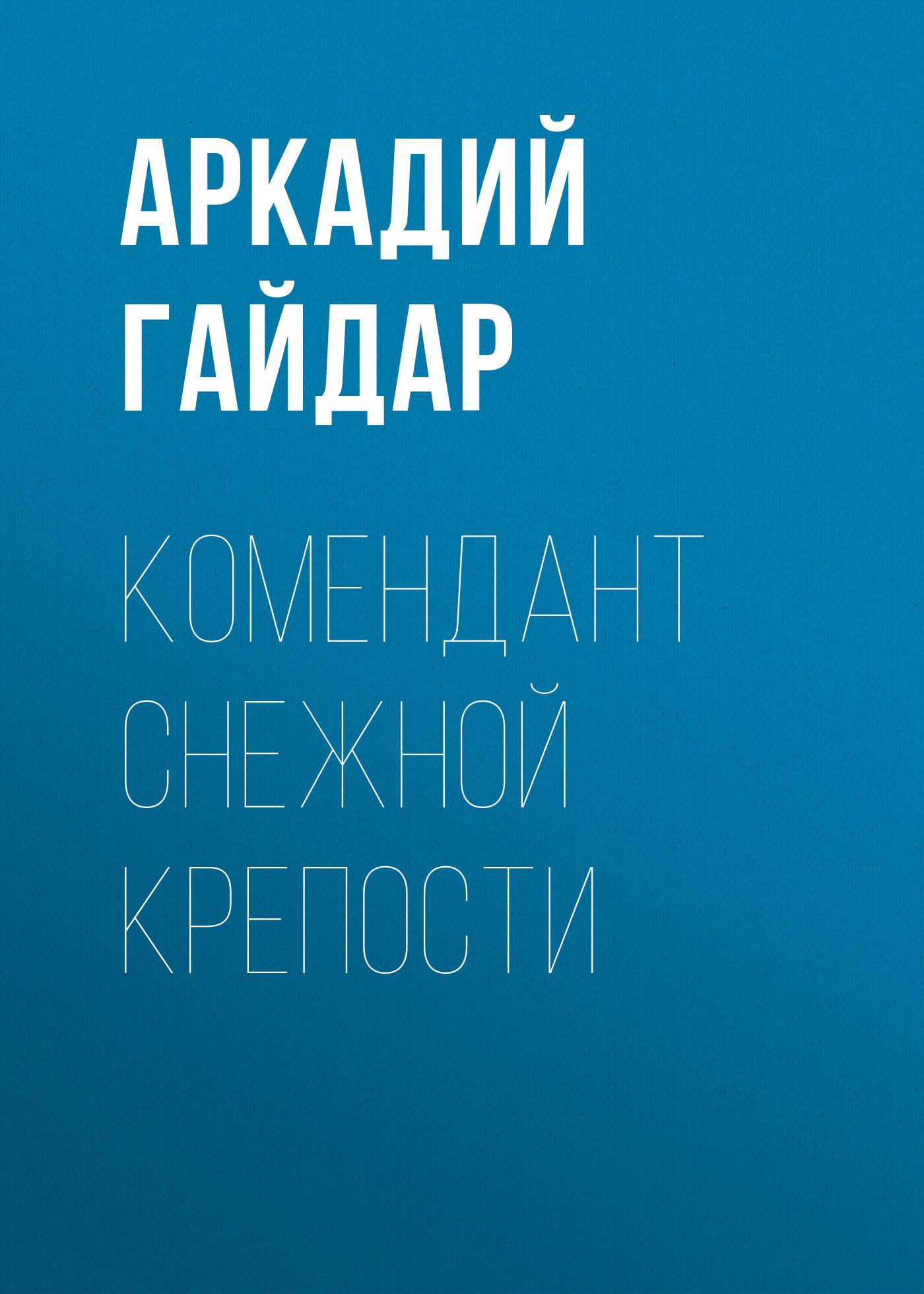 Аркадий Гайдар Комендант снежной крепости гайдар аркадий петрович тимур и его команда