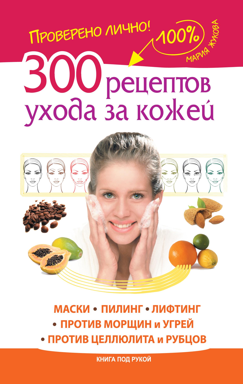 Фото - Мария Жукова 300 рецептов ухода за кожей. Маски. Пилинг. Лифтинг. Против морщин и угрей. Против целлюлита и рубцов 300 рецептов ухода за кожей маски пилинг лифтинг