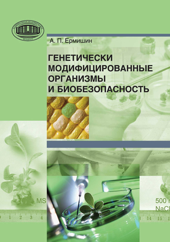 А. П. Ермишин Генетически модифицированные организмы и биобезопасность эйзлер а к европейское исследование бады витамины гмо биопродукты