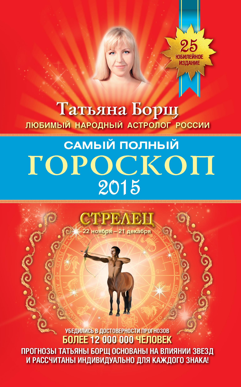Татьяна Борщ Самый полный гороскоп. Прогноз на 2015 год. Стрелец
