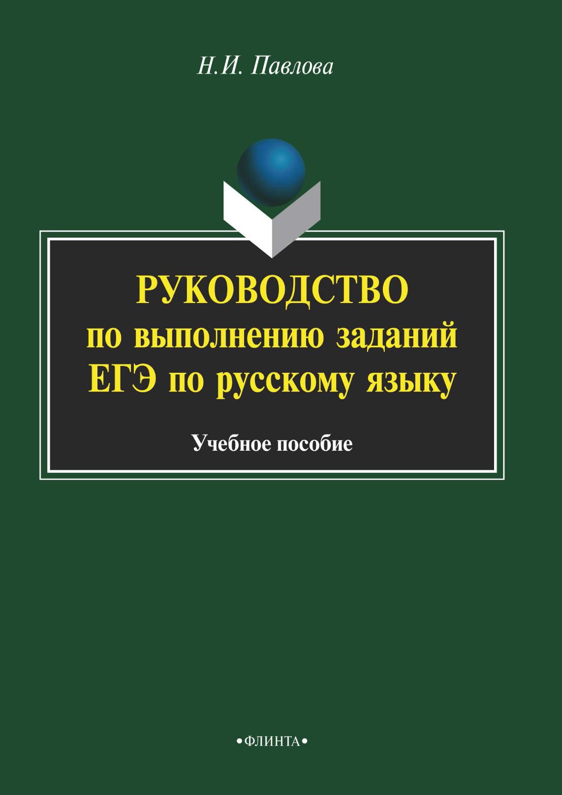 Н. И. Павлова Руководство по выполнению заданий ЕГЭ по русскому языку. Учебное пособие