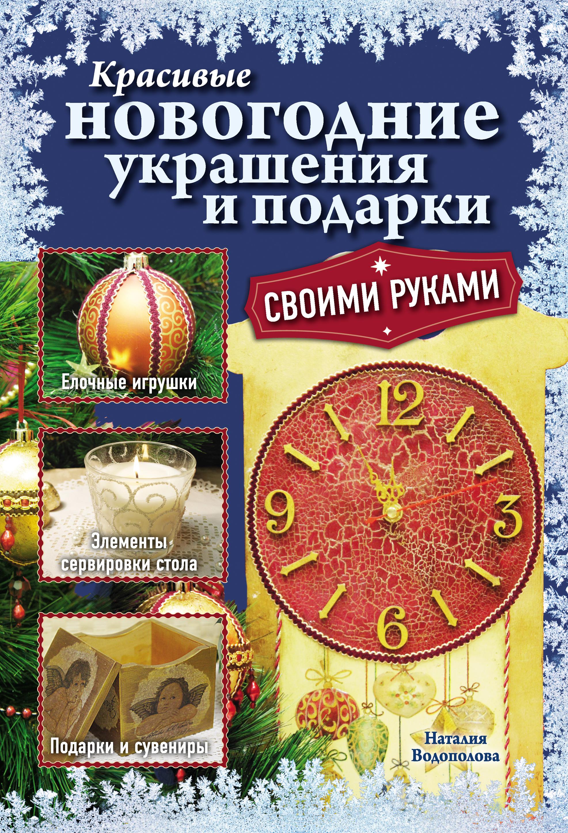 Наталия Водополова Красивые новогодние украшения и подарки своими руками анастасия данилова пасхальные украшения и подарки своими руками