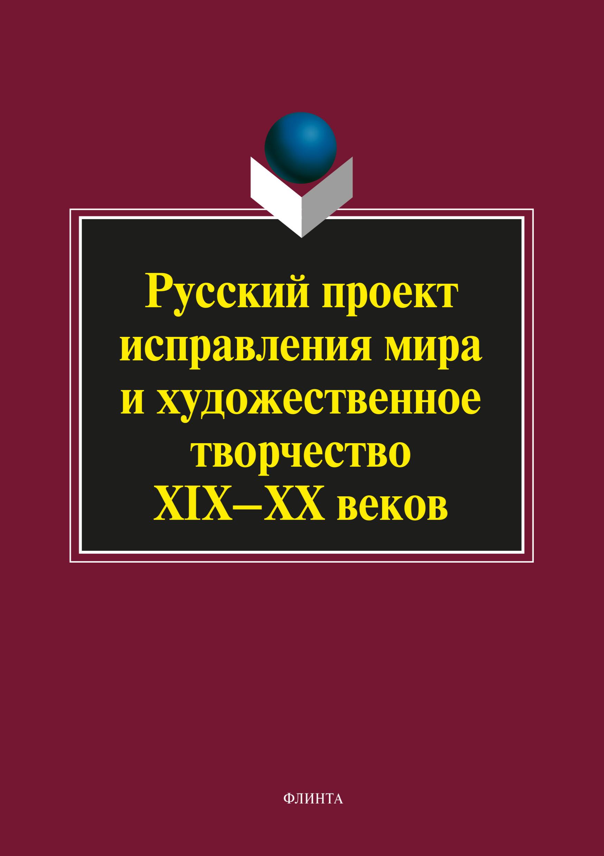 Коллектив авторов Русский проект исправления мира и художественное творчество XIX–XX веков